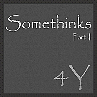 4Y | Somethinks Part 2