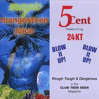 5Cent | Blow It UP!!!!! * featuring 24 KT ***** Magic MANGOSTEEN
