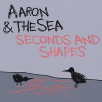 Aaron & The Sea | Seconds and Shapes