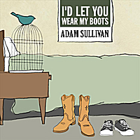 Adam Sullivan | I'd Let You Wear My Boots