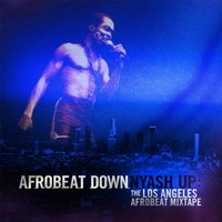 Afrobeat Down | Nyash Up: the Los Angeles Afrobeat Mix Tape