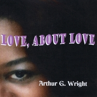 Arthur G. Wright | Love, About Love