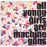 All Young Girls Are Machine Guns | All Young Girls Are Machine Guns
