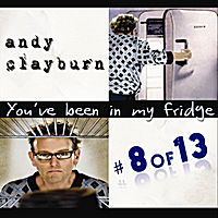 Andy Clayburn | #8 of 13, You've Been in my Fridge