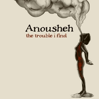 Anousheh | The Trouble I Find