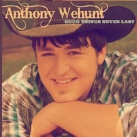 Anthony  Wehunt | Good Things Never Last