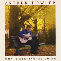 Arthur Fowler | What's Keeping Me Going