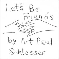 Art Paul Schlosser | Let's Be Friends