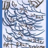 Art Paul Schlosser | Do You Want To Walk On Water ?