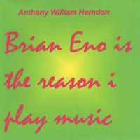 Anthony William Herndon | Brian Eno is the reason i play music