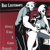 Bad Lieutenants | Every Time I Come Around