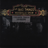 The Bad Things | Vaudeville Show