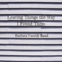 Barbara Cassidy Band | Leaving Things the Way I Found Them