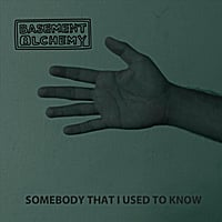 Basement Alchemy | Somebody That I Used to Know