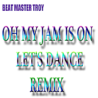 Beat Master Troy | Oh My Jam Is On, Let's Dance (Remix)