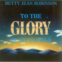 Betty Jean Robinson | To the Glory of My Father