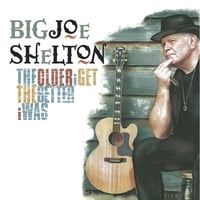 Big Joe Shelton | The Older I Get The Better I Was