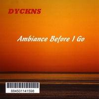 Bill Dyckns | Dyckns - Ambiance Before I Go