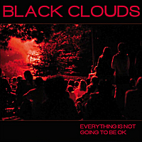 Black Clouds | Everything Is Not Going to Be Ok
