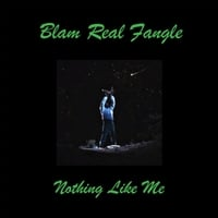 Blam Real Fangle | Nothing Like Me