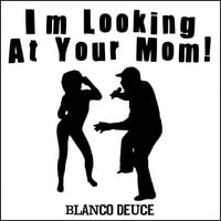Blanco Deuce | I'm Looking at Your Mom