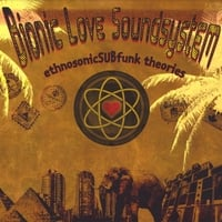Bionic Love Soundsystem | EthnosonicSUBfunk Theories