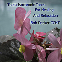 Bob Decker CCHT | Theta Isochronic Tones for Healing and Relaxation