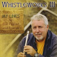 Bob Pegritz & Friends | Whistleworks III:  My Lines