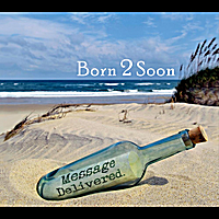 Born 2 Soon | Message Delivered
