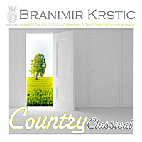Branimir Krstic | Country Classical (The Collected Guitar Works Of Branimir Krstic, Vol. IV)