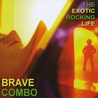 Brave Combo | The Exotic Rocking Life