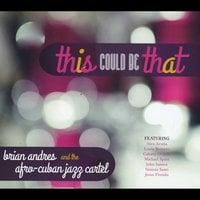 Brian Andres & The Afro-Cuban Jazz Cartel | This Could Be That