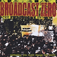 Broadcast Zero | Yesterday, You Could Change the World