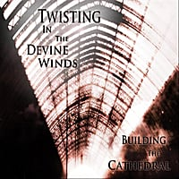 Building The Cathedral | Twisting in the Divine Winds