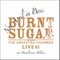 Burnt Sugar the Arkestra Chamber | Not April in Paris - The Arkestra Chamber Live at Banlieues Bleues