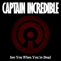 "Captain Incredible | ""See You When You're Dead"" - SIngle"