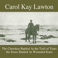 Carol Kay Lawton | The Cherokee Battled At the Trail of Tears the Sioux Battled At Wounded Knee