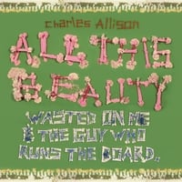 Charles Allison | All This Beauty Wasted On Me and the Guy Who Runs the Board