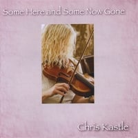 Chris Kastle | Some Here and Some Now Gone