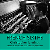 Christopher Jennings | French Sixths. Widor: Symphonie VI – Vierne: Symphonie VI
