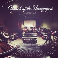 Church of the Undignified | Worship, Vol. 1