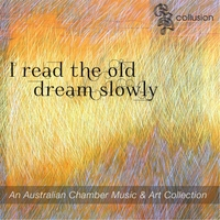 Collusion Music Australia, Diana Tolmie Clarinets/Saxophone, Brieley Cutting Piano, Benjamin Greaves Violin/Viola, Danielle Bentley 'cello, Guest Artist Brent Miller Percussion & Guest Artist Emma Baker-Spink Voice | 'i Read the Old Dream Slowly'