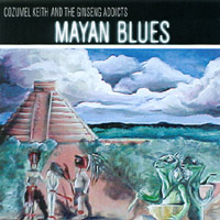 Cozumel Keith & The Ginseng Addicts | Mayan Blues