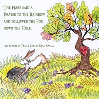 Dana Lyn & Kyle Sanna | The Hare Said a Prayer to the Rainbow and Followed the Fox Down the Hole
