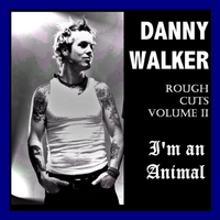 Danny Walker | Rough Cuts Volume 2 - I'm an Animal