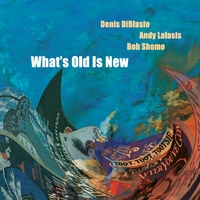 Denis Diblasio, Andy Lalasis & Bob Shomo | What's Old Is New