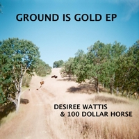 Desiree Wattis & 100 Dollar Horse | Ground Is Gold EP