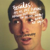 Drew Danburry | Besides:are We Just Playing Around Out Here Or Do We Mean What We Say