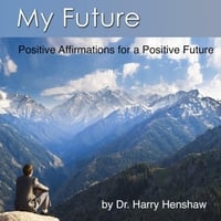 Dr. Harry Henshaw | My Future: Positive Affirmations for a Positive Future