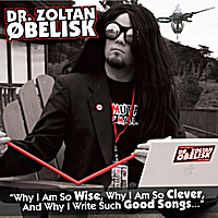 Dr. Zoltan Øbelisk | Why I Am So Wise, Why I Am So Clever, And Why I Write Such Good Songs...